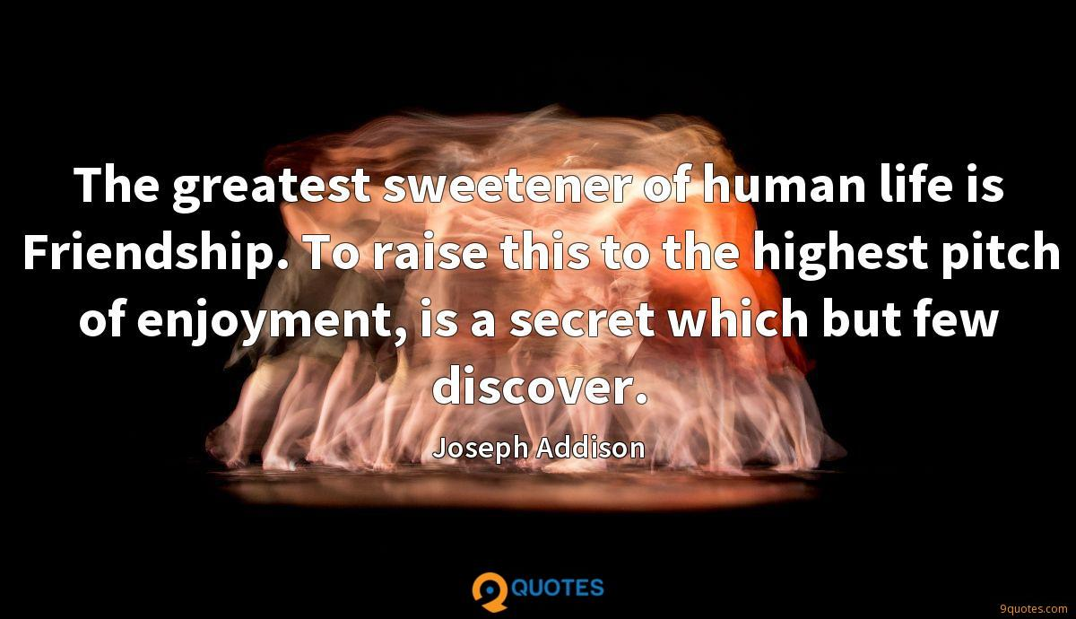 The greatest sweetener of human life is Friendship. To raise this to the highest pitch of enjoyment, is a secret which but few discover.