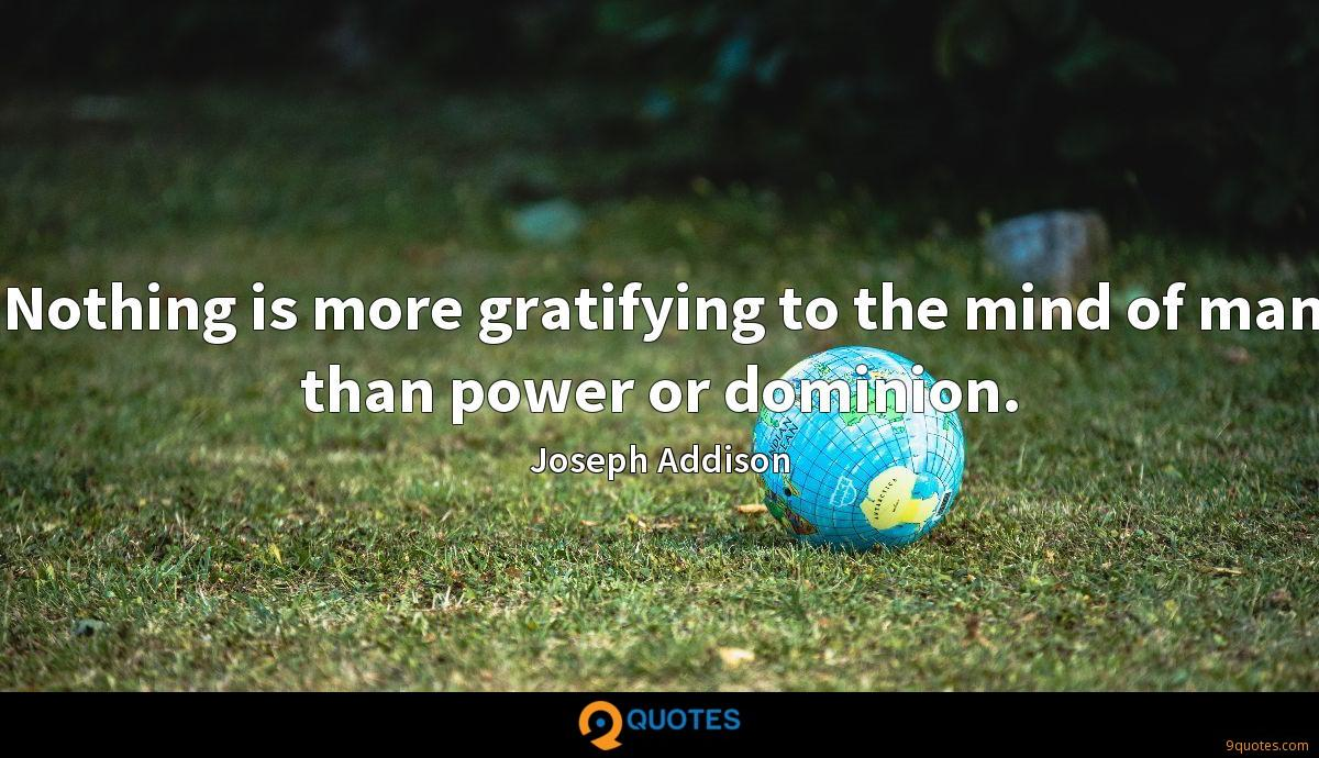 Nothing is more gratifying to the mind of man than power or dominion.