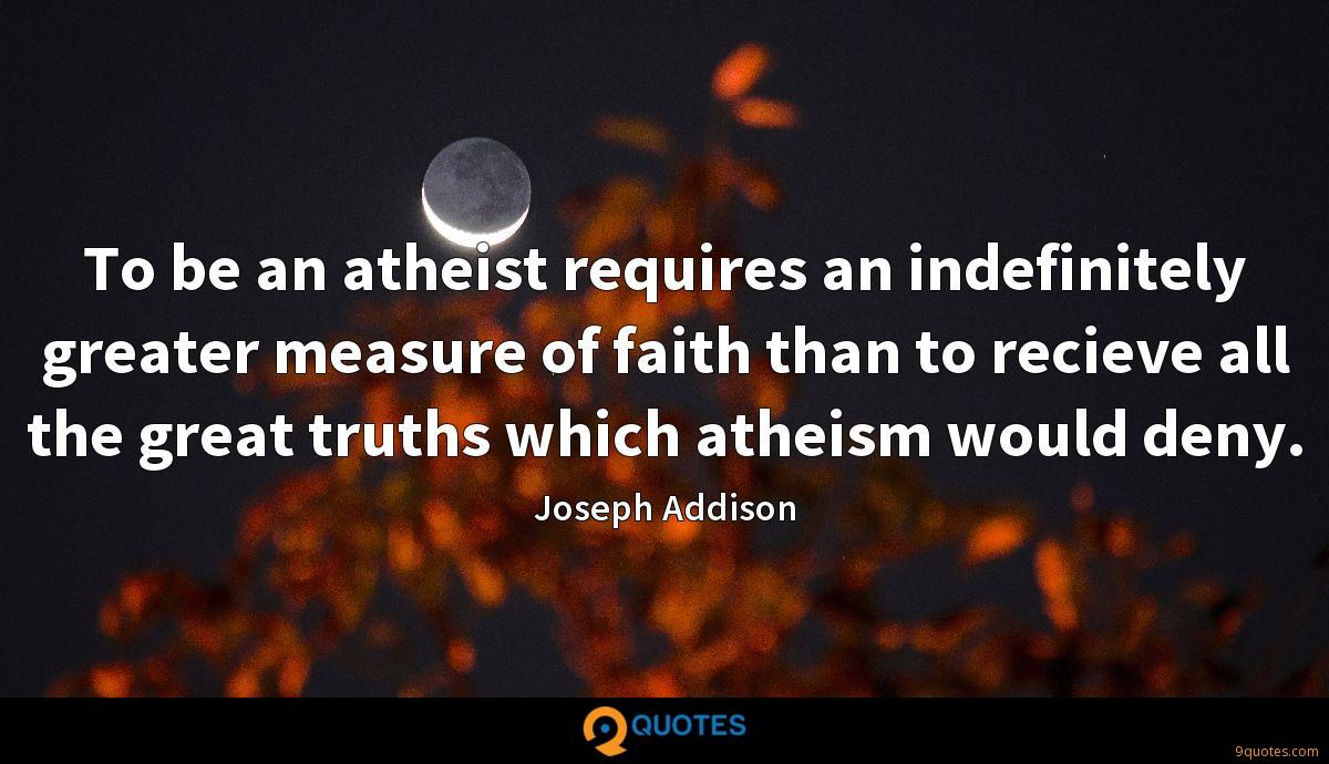 To be an atheist requires an indefinitely greater measure of faith than to recieve all the great truths which atheism would deny.
