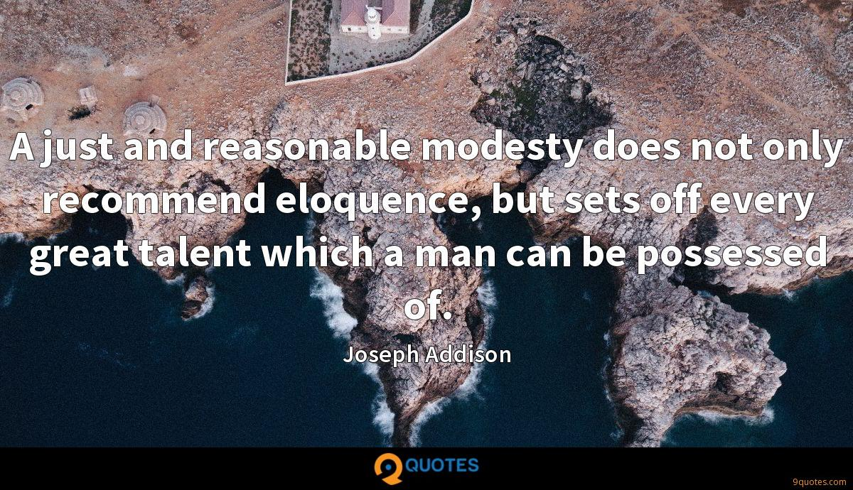 A just and reasonable modesty does not only recommend eloquence, but sets off every great talent which a man can be possessed of.