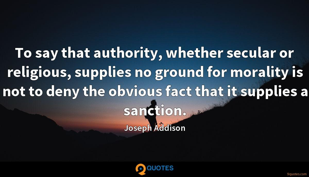 To say that authority, whether secular or religious, supplies no ground for morality is not to deny the obvious fact that it supplies a sanction.