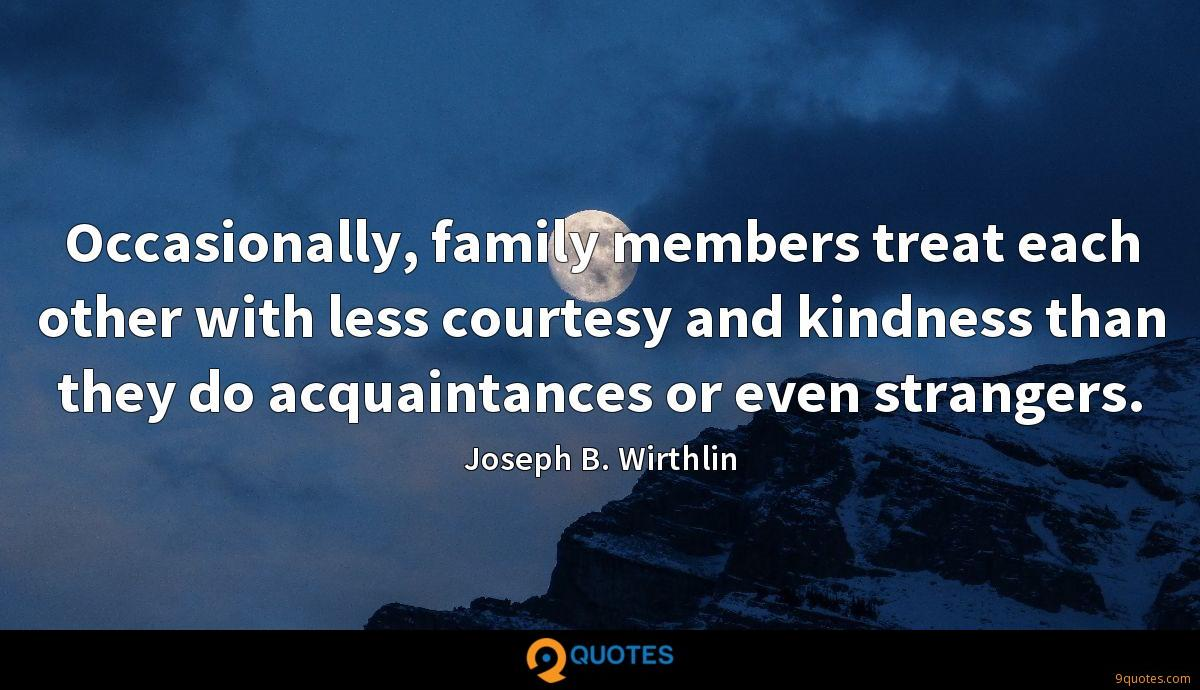 Occasionally, family members treat each other with less courtesy and kindness than they do acquaintances or even strangers.