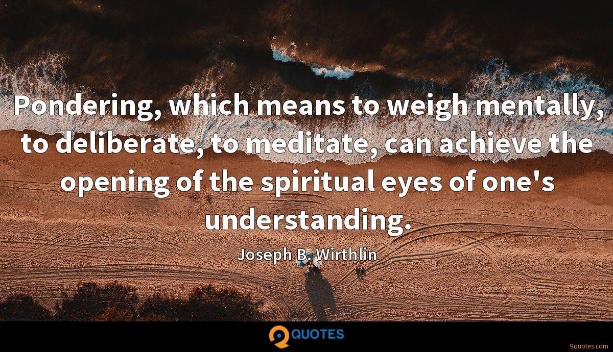 Pondering, which means to weigh mentally, to deliberate, to meditate, can achieve the opening of the spiritual eyes of one's understanding.