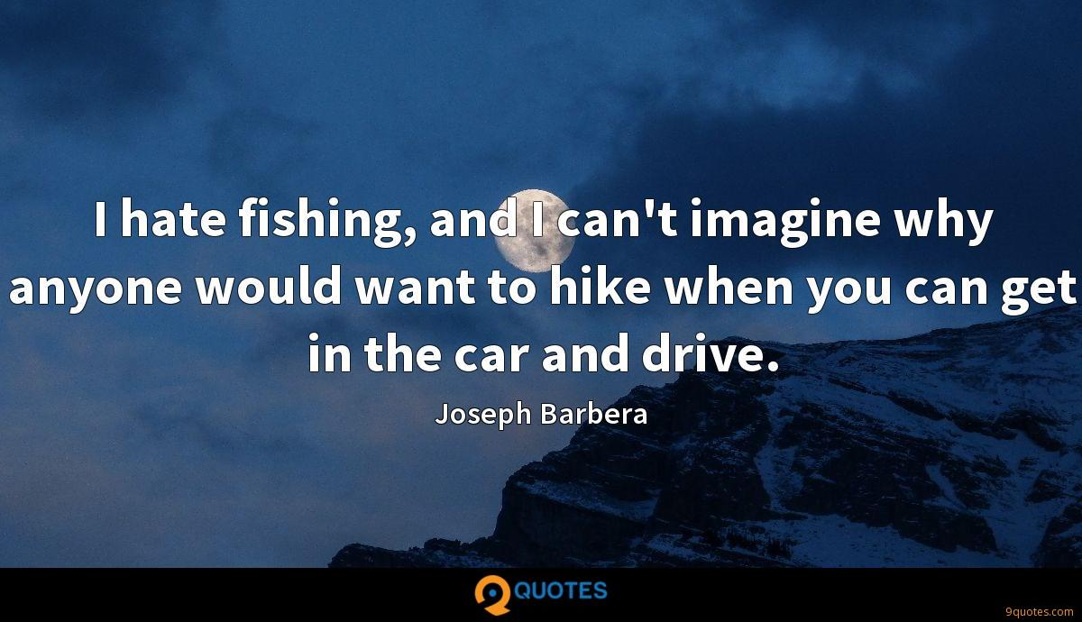 I hate fishing, and I can't imagine why anyone would want to hike when you can get in the car and drive.