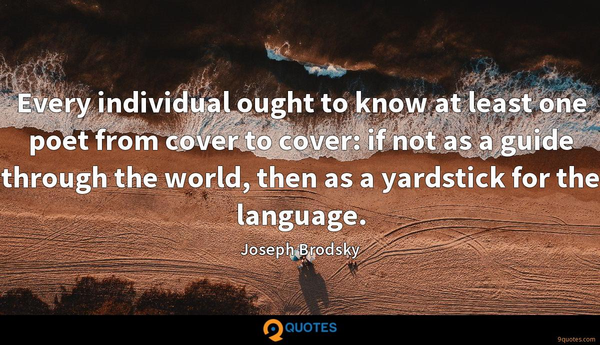 Every individual ought to know at least one poet from cover to cover: if not as a guide through the world, then as a yardstick for the language.