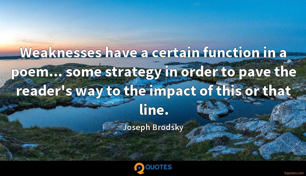Weaknesses have a certain function in a poem... some strategy in order to pave the reader's way to the impact of this or that line.