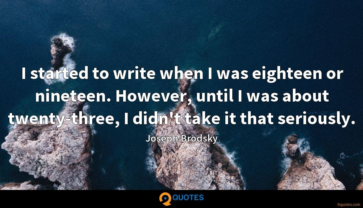 I started to write when I was eighteen or nineteen. However, until I was about twenty-three, I didn't take it that seriously.