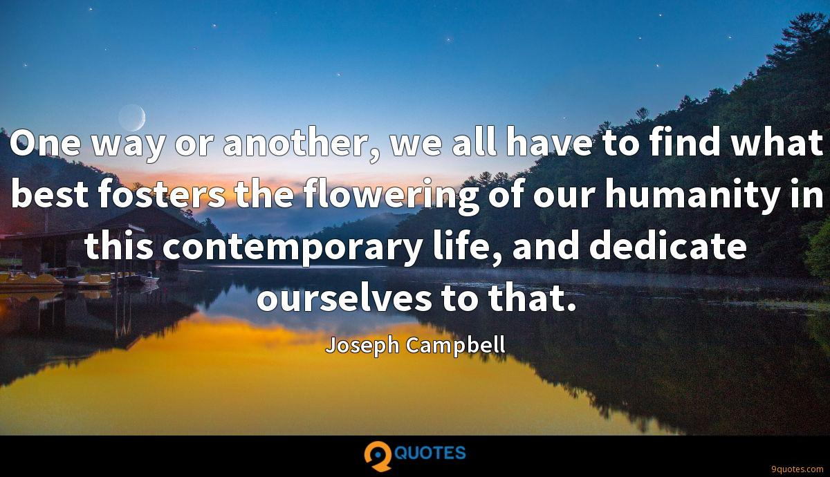 One way or another, we all have to find what best fosters the flowering of our humanity in this contemporary life, and dedicate ourselves to that.