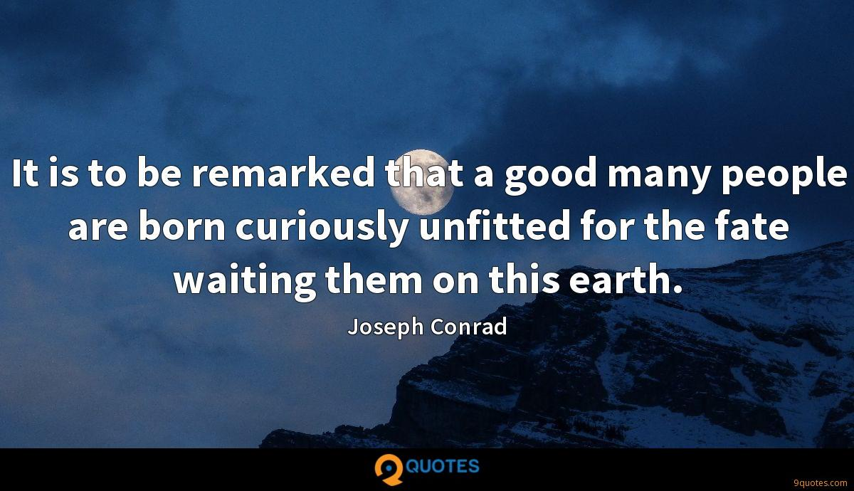 It is to be remarked that a good many people are born curiously unfitted for the fate waiting them on this earth.