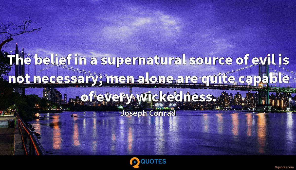 The belief in a supernatural source of evil is not necessary; men alone are quite capable of every wickedness.