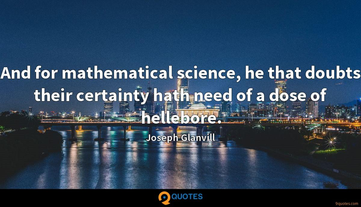 And for mathematical science, he that doubts their certainty hath need of a dose of hellebore.