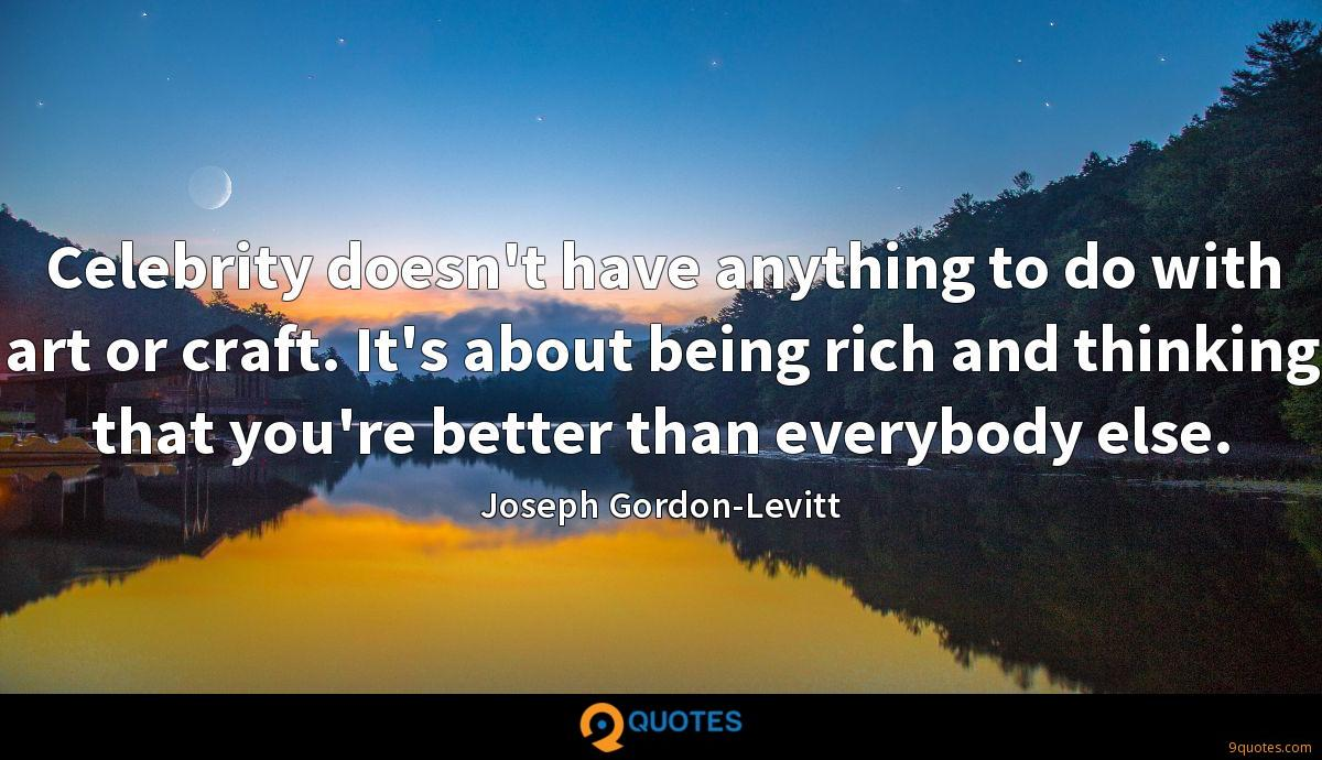 Celebrity doesn't have anything to do with art or craft. It's about being rich and thinking that you're better than everybody else.
