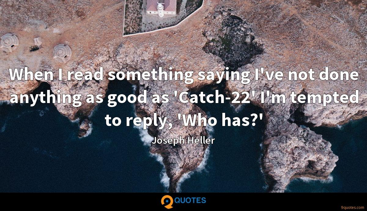 When I read something saying I've not done anything as good as 'Catch-22' I'm tempted to reply, 'Who has?'