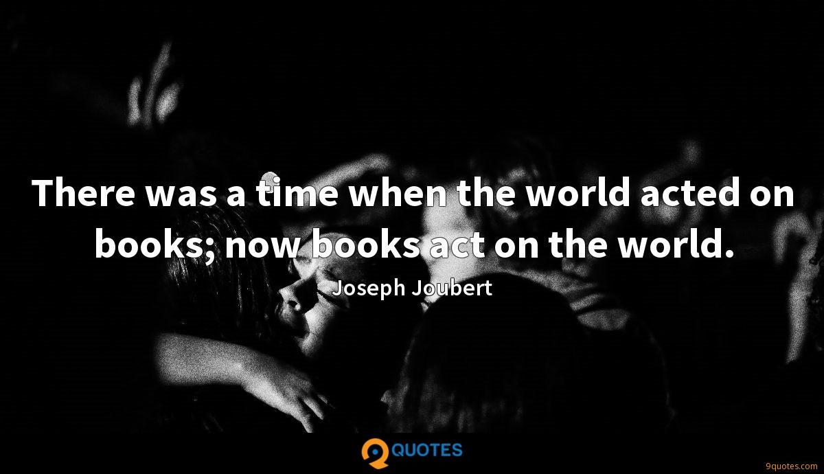 There was a time when the world acted on books; now books act on the world.