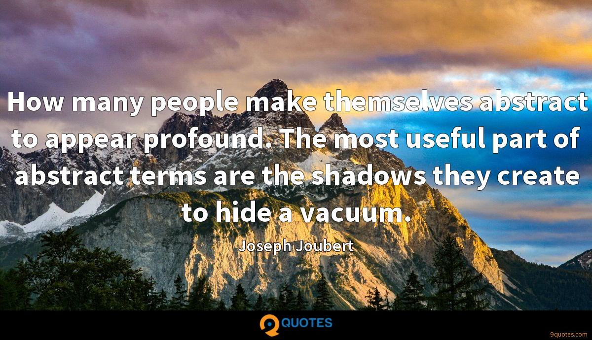 How many people make themselves abstract to appear profound. The most useful part of abstract terms are the shadows they create to hide a vacuum.