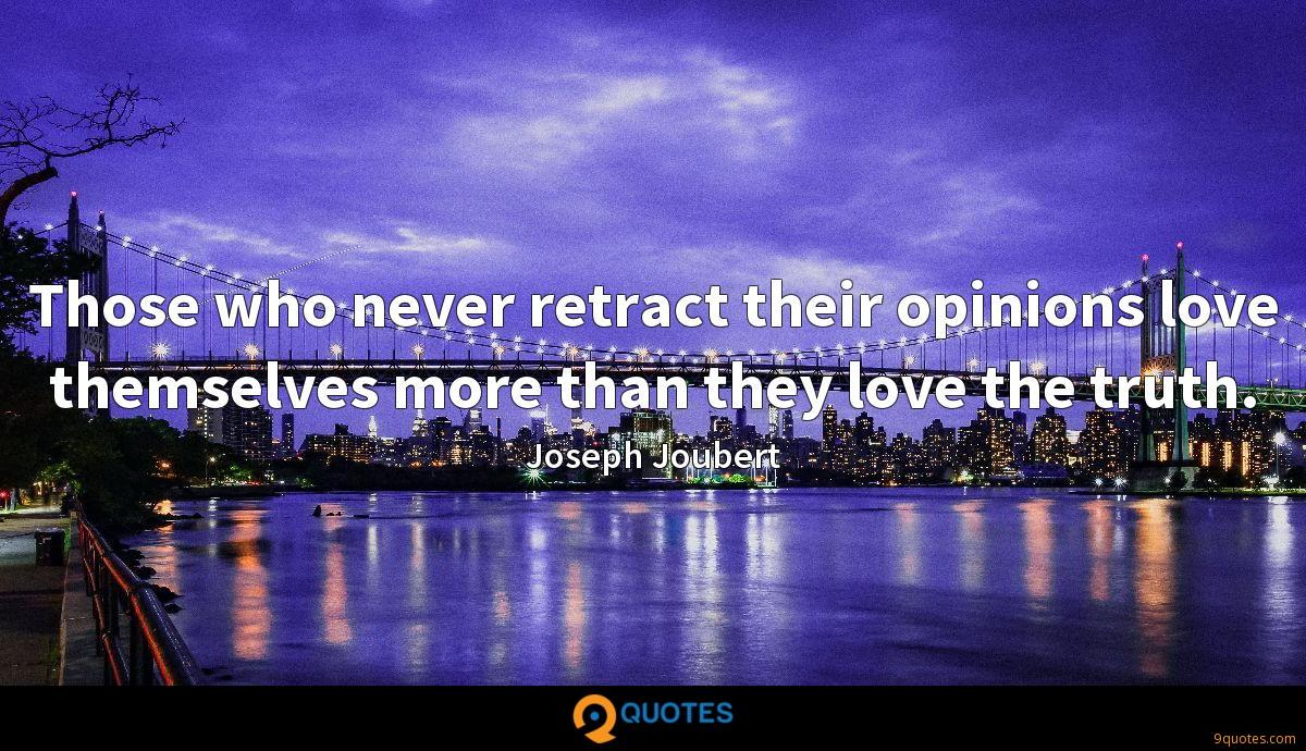 Those who never retract their opinions love themselves more than they love the truth.