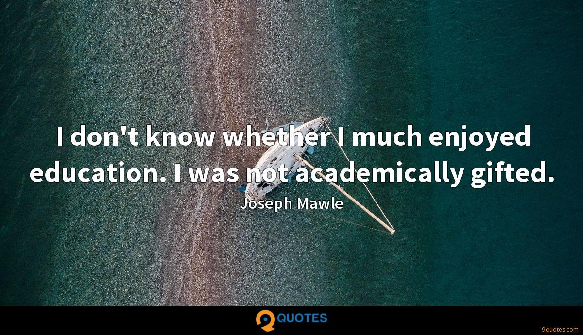 I don't know whether I much enjoyed education. I was not academically gifted.