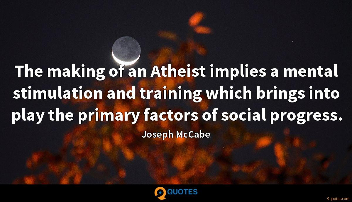 The making of an Atheist implies a mental stimulation and training which brings into play the primary factors of social progress.
