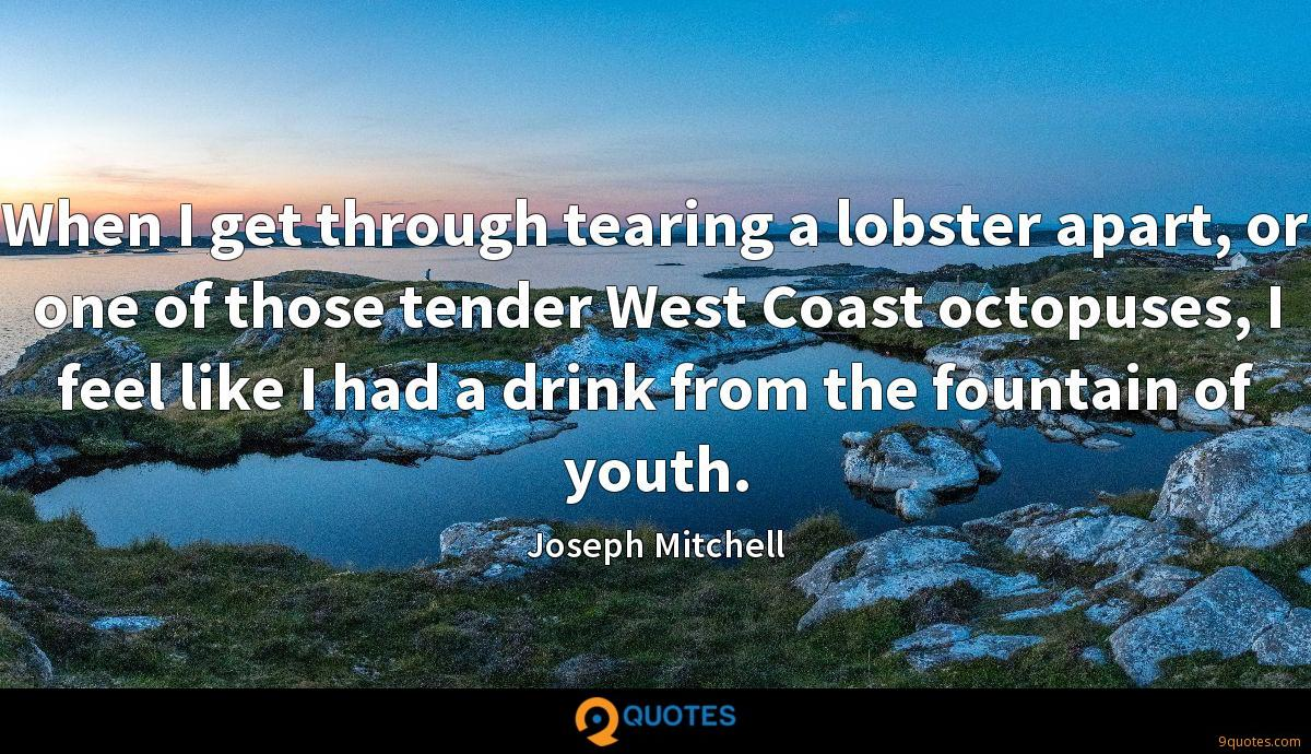 When I get through tearing a lobster apart, or one of those tender West Coast octopuses, I feel like I had a drink from the fountain of youth.