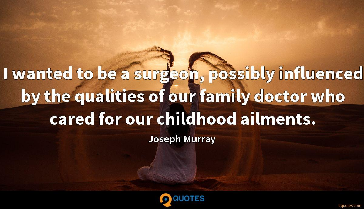 I wanted to be a surgeon, possibly influenced by the qualities of our family doctor who cared for our childhood ailments.