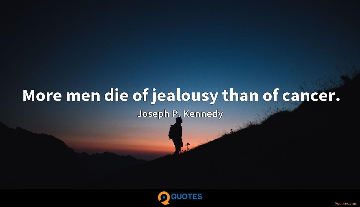 More men die of jealousy than of cancer.