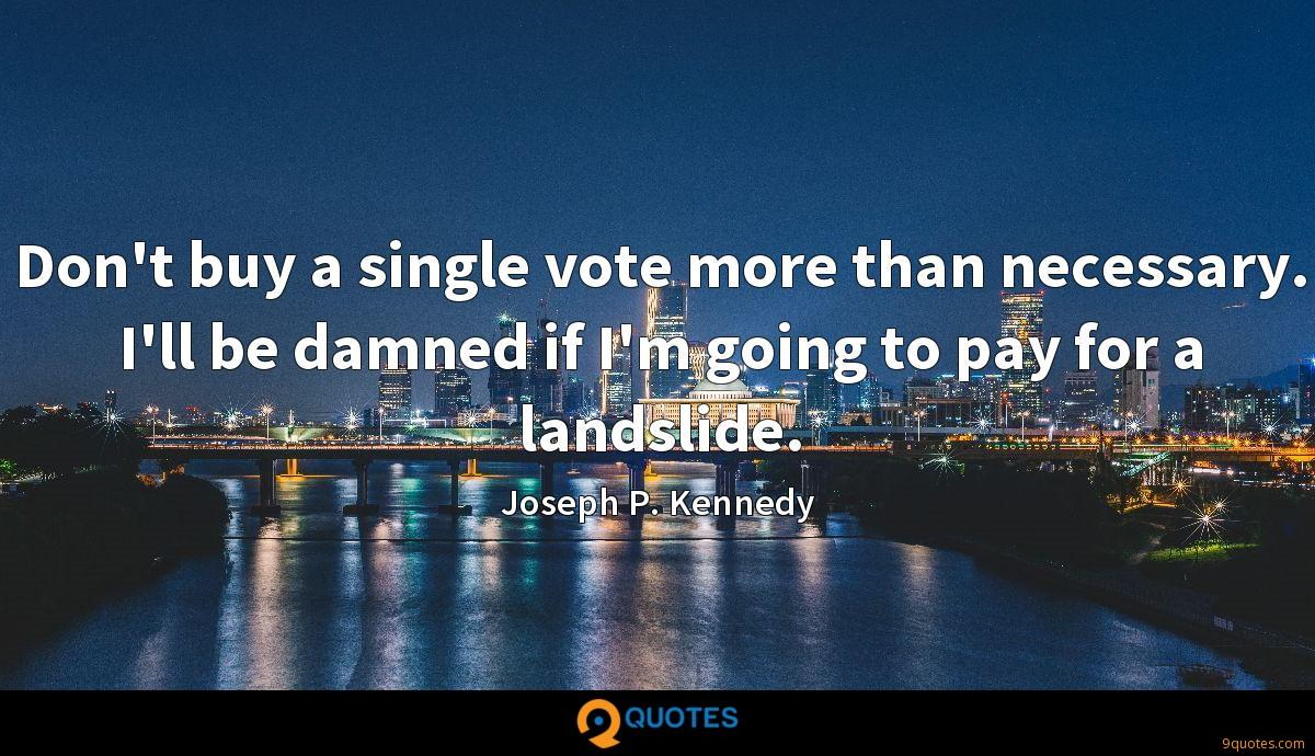 Don't buy a single vote more than necessary. I'll be damned if I'm going to pay for a landslide.