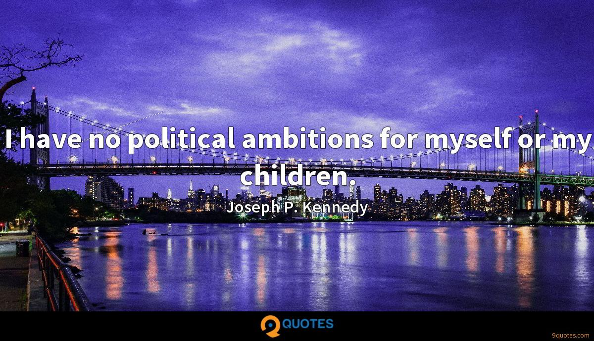 I have no political ambitions for myself or my children.