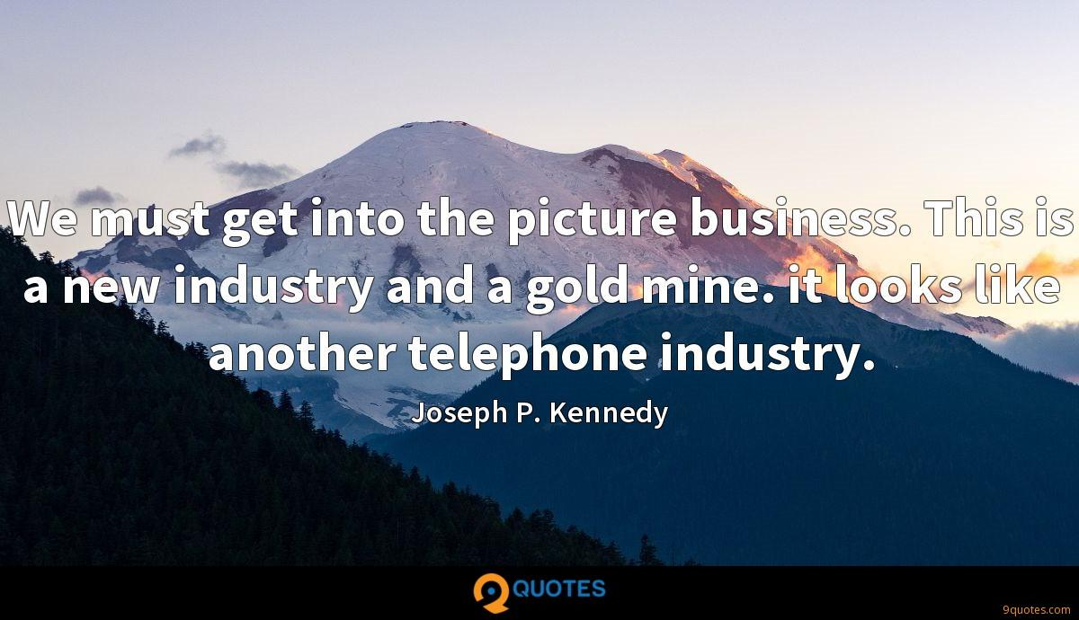 We must get into the picture business. This is a new industry and a gold mine. it looks like another telephone industry.