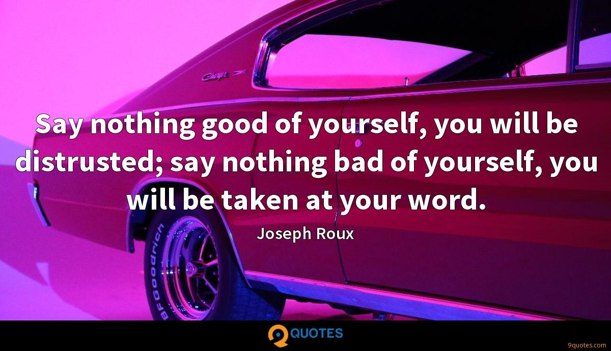 Say nothing good of yourself, you will be distrusted; say nothing bad of yourself, you will be taken at your word.