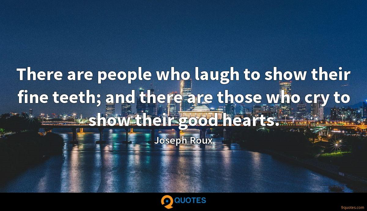 There are people who laugh to show their fine teeth; and there are those who cry to show their good hearts.
