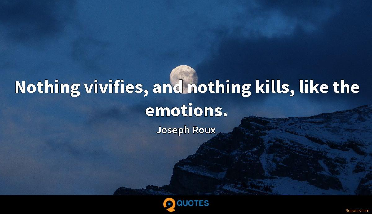 Nothing vivifies, and nothing kills, like the emotions.