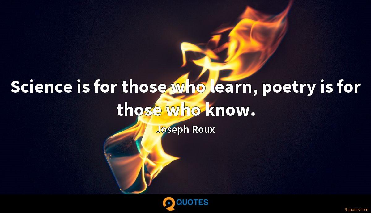 Science is for those who learn, poetry is for those who know.
