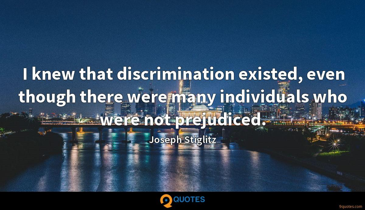 I knew that discrimination existed, even though there were many individuals who were not prejudiced.