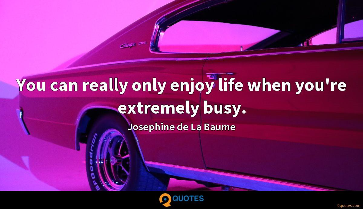 You can really only enjoy life when you're extremely busy.