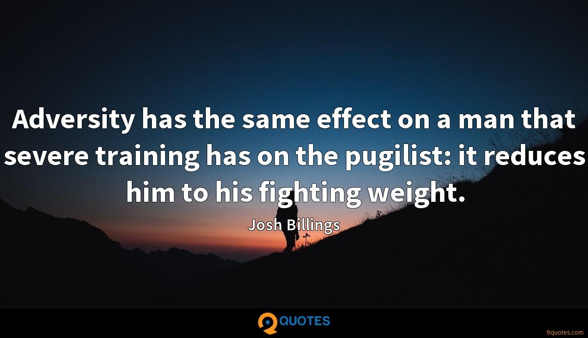 Adversity has the same effect on a man that severe training has on the pugilist: it reduces him to his fighting weight.