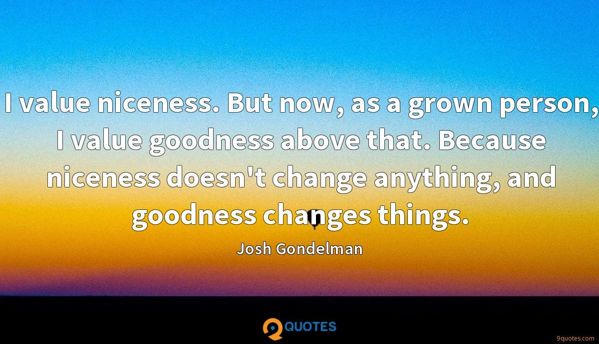 I value niceness. But now, as a grown person, I value goodness above that. Because niceness doesn't change anything, and goodness changes things.