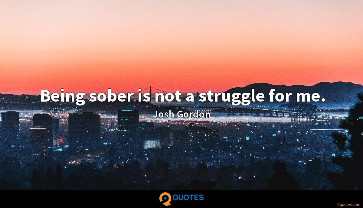 Being sober is not a struggle for me.