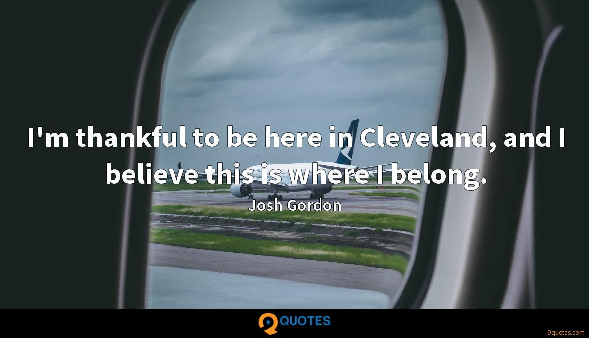 I'm thankful to be here in Cleveland, and I believe this is where I belong.