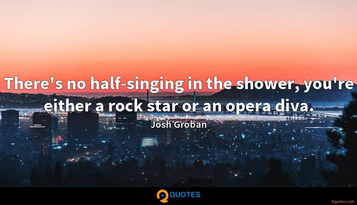 There's no half-singing in the shower, you're either a rock star or an opera diva.