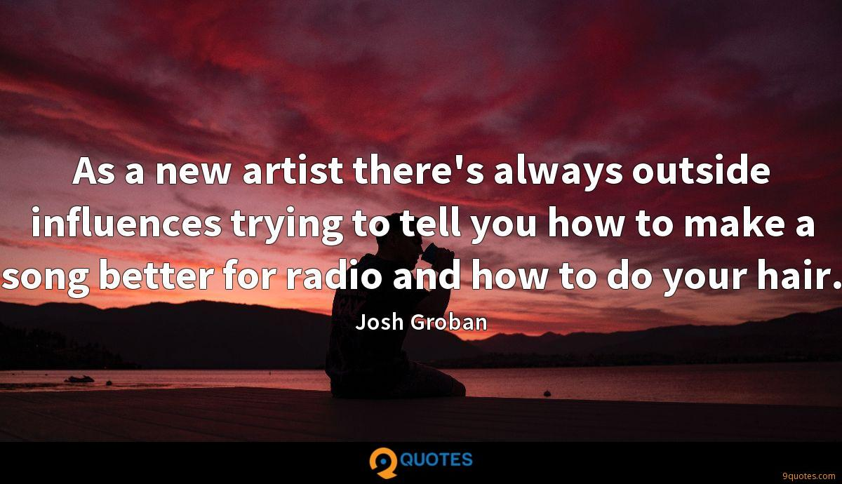 As a new artist there's always outside influences trying to tell you how to make a song better for radio and how to do your hair.