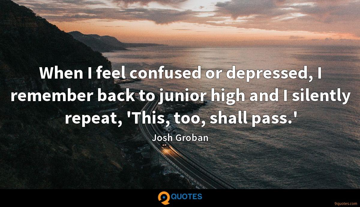 When I feel confused or depressed, I remember back to junior high and I silently repeat, 'This, too, shall pass.'
