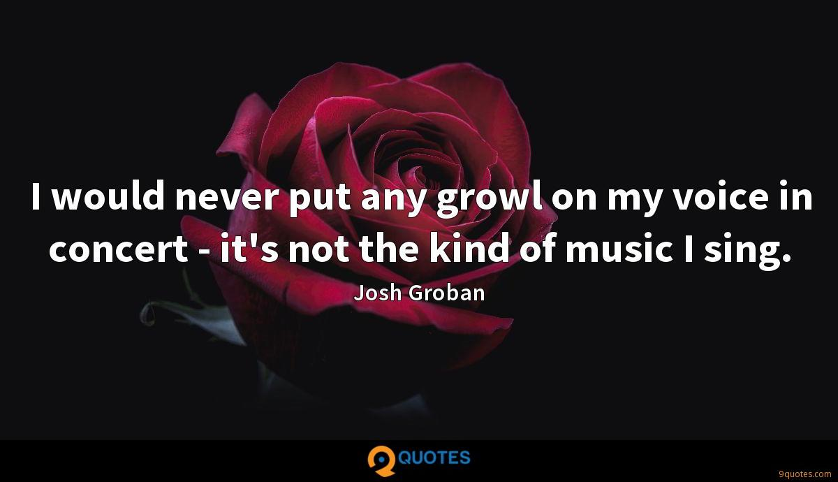 I would never put any growl on my voice in concert - it's not the kind of music I sing.