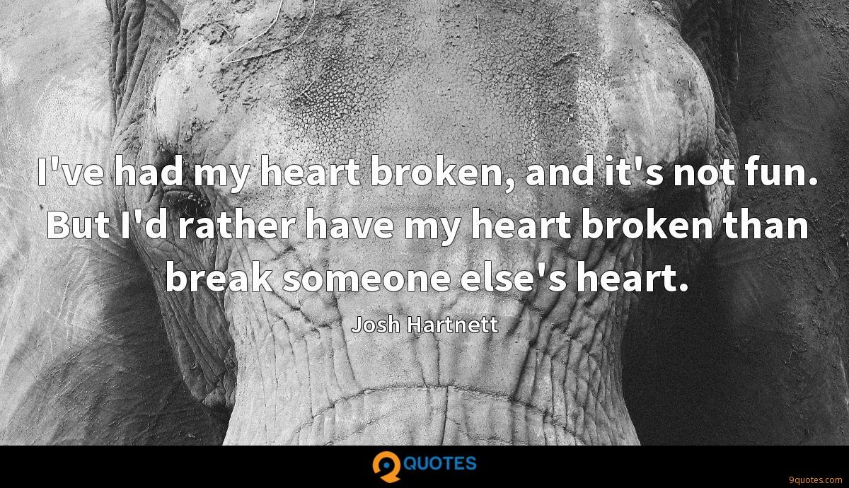 I've had my heart broken, and it's not fun. But I'd rather have my heart broken than break someone else's heart.