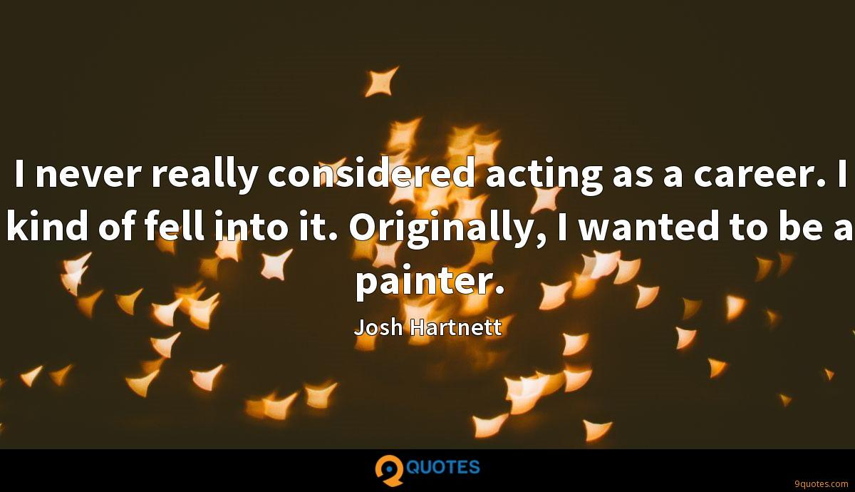 I never really considered acting as a career. I kind of fell into it. Originally, I wanted to be a painter.