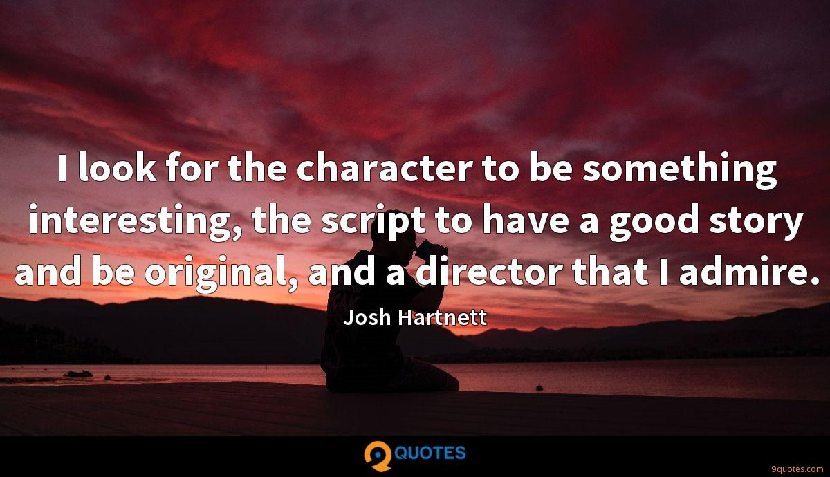 I look for the character to be something interesting, the script to have a good story and be original, and a director that I admire.