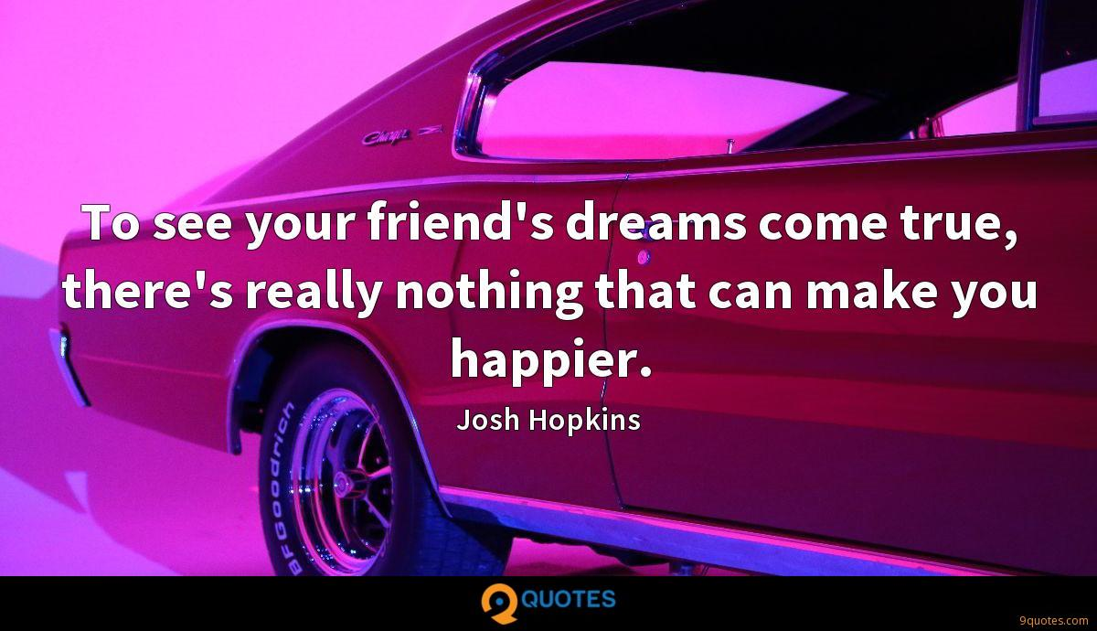 To see your friend's dreams come true, there's really nothing that can make you happier.