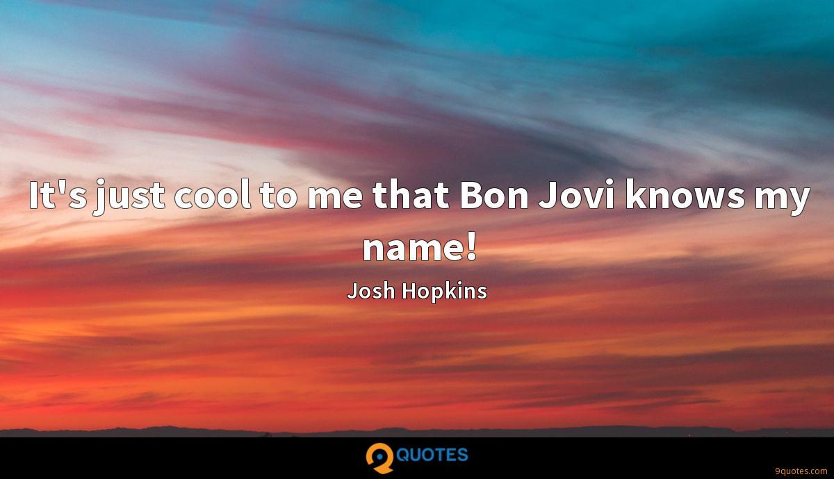 It's just cool to me that Bon Jovi knows my name!