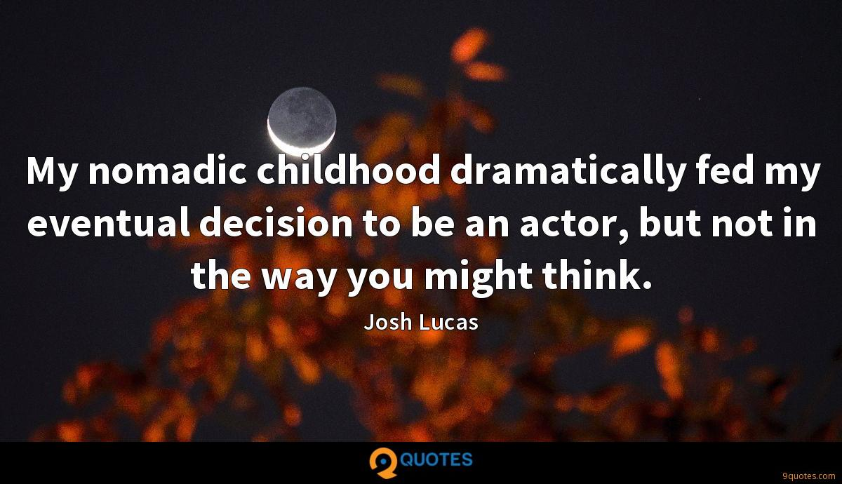My nomadic childhood dramatically fed my eventual decision to be an actor, but not in the way you might think.
