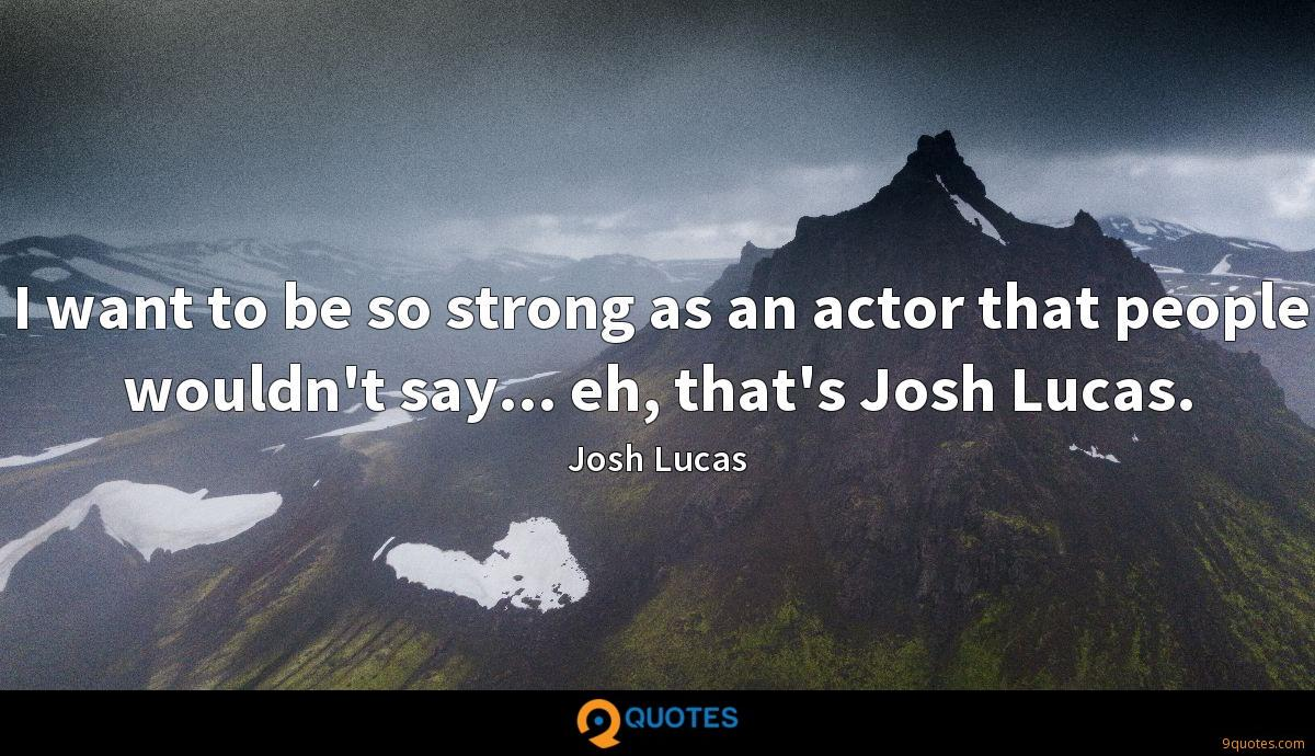 I want to be so strong as an actor that people wouldn't say... eh, that's Josh Lucas.