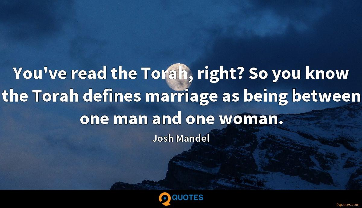 You've read the Torah, right? So you know the Torah defines marriage as being between one man and one woman.
